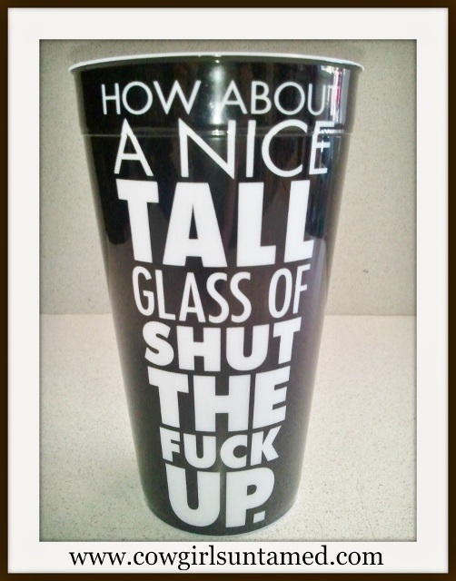 "COWGIRL HOME DECOR 20oz ""HOW ABOUT A NICE TALL GLASS OF SHUT THE FUCK UP"" Heavy Plastic Cup"