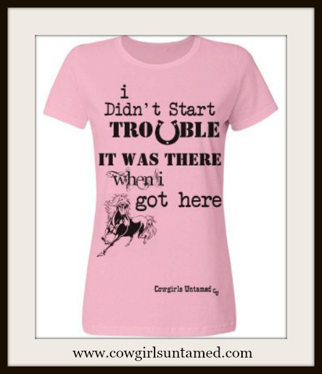 "HORSE LOVIN' COWGIRL TOP ""I Didn't Start Trouble It Was There When I Got Here"" Pink T-Shirt"